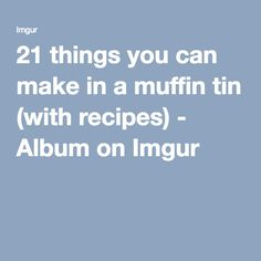 21 things you can make in a muffin tin (with recipes) - Album on Imgur