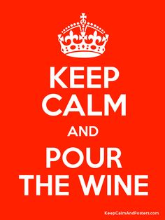 I really don't like these keep calm quotes buuutttt......KEEP CALM AND POUR THE WINE