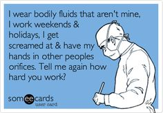 I wear bodily fluids that aren't mine, I work weekends & holidays, I get screamed at & have my hands in other peoples orifices. Tell me again how hard you work?