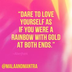 """""""Dare to love yourself as if you were a rainbow with gold at both ends."""" -Aberjhani"""