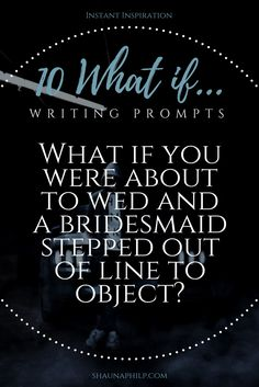 10 What if... Writing Prompts: What if you were about to wed and a bridesmaid stepped out of line to object?