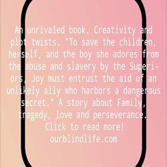 An unrivaled book. Creativity and plot twists. To save the children, herself, and the boy she adores from the abuse and slavery by the Superiors, Joy must entrust the aid of an unlikely ally who harbors a dangerous secret. #Book #Review #Books #Trilogy. A story about Family, tragedy, love and perseverance.  Click to read more and get the first volume for free!