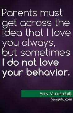 Parenrs must get across the idea that I love you always, but sometimes I do not love your behaviour, ~ Amy Vanderbilt <3 Love Sayings #quotes, #love, #sayings, https://apps.facebook.com/yangutu