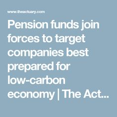 Pension funds join forces to target companies best prepared for low-carbon economy     The Actuary, the official magazine of the Institute and Faculty of Actuaries