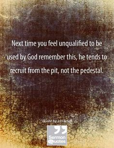 Don't know who Jon Acuff is, but this makes PERFECT sense. Next time you feel unqualified to be used by God remember this, he tends to recruit from the pit, not the pedestal. Bible Quotes, Bible Verses, Me Quotes, Scriptures, Scripture Art, Faith Quotes, Great Quotes, Quotes To Live By, Inspirational Quotes