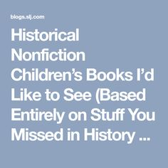 Historical Nonfiction Children's Books I'd Like to See (Based Entirely on Stuff You Missed in History Class Episodes) — @fuseeight A Fuse #8 Production