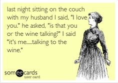 Last night sitting on the couch with my husband I said, 'I love you.' he asked, 'Is that you or the wine talking?' I said 'It's me.....talking to the wine.'