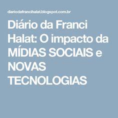 Diário da Franci Halat: O impacto da MÍDIAS SOCIAIS e NOVAS TECNOLOGIAS