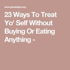 23 Ways To Treat Yo' Self Without Buying Or Eating Anything -