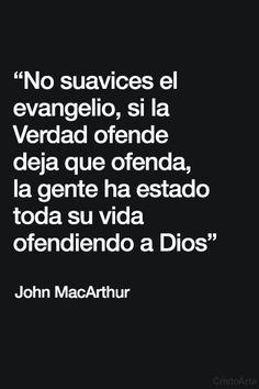 """""""No suavices el evangelio, si la Verdad ofende deja que ofenda, la gente ha estado toda su vida ofendiendo a Dios"""" - John MacArthur."""