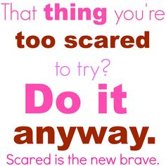 That thing you're too scared to try? Do it anyway. Scared is the new brave. via lisajobaker.com