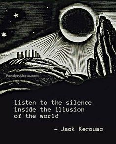 """Listen to the silence inside the illusion of the world."" ~Jack Kerouac ..*"