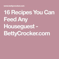 16 Recipes You Can Feed Any Houseguest - BettyCrocker.com