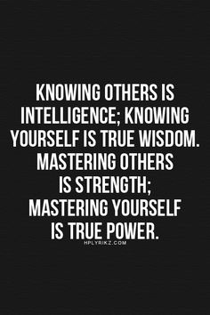Knowing others is intelligence; knowing yourself is true wisdow; mastering others is strength; mastering yoursef is true power.
