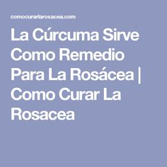 La Cúrcuma Sirve Como Remedio Para La Rosácea   Como Curar La Rosacea