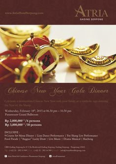 """Chinese New Year Gala Dinner on Wednesday, 18 February 2015 from 6.30-10.30 PM at Paramount Grand Ballroom. Rp 2,000,000++/6 persons Rp 3,000,000++/10 persons Inclusive : - 9-course Set Menu Dinner - Yee Shang Live Performance - Lion Dance Performance - Drama Musical - Kucheng - Singer - Food Parade - """"Angpao"""" Lucky Draw For more info and reservation please call (+62)21 29215999 or email to reservation@atriahotelserpong.com"""