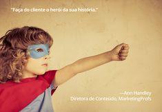 """""""Faça do cliente o herói da sua história."""" – Ann Handley, Diretora de Conteúdo, MarketingProfs"""
