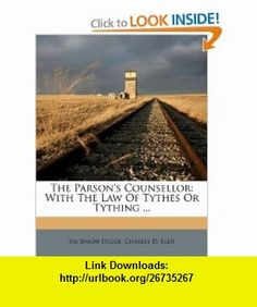 The Parsons Counsellor With The Law Of Tythes Or Tything ... (9781173744069) Sir Simon Degge, Charles D. Ellis , ISBN-10: 1173744061  , ISBN-13: 978-1173744069 ,  , tutorials , pdf , ebook , torrent , downloads , rapidshare , filesonic , hotfile , megaupload , fileserve