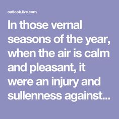 In those vernal seasons of the year, when the air is calm and pleasant, it were an injury and sullenness against nature not to go out and see her riches, and partake in her rejoicing with heaven and earth.  ~Milton