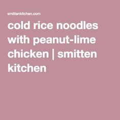 cold rice noodles with peanut-lime chicken   smitten kitchen