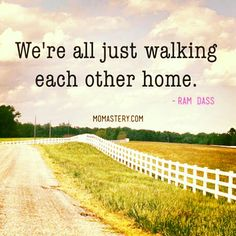 "Church: ""We're all just walking each other home.""  -Ram Dass"