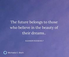 The future belongs to those who believe in the beauty of their dreams. ~ Eleanor Roosevelt Eleanor Roosevelt, Inspiring Quotes, Believe In You, Dreaming Of You, Dreams, Future, Beauty, Life Inspirational Quotes, Future Tense
