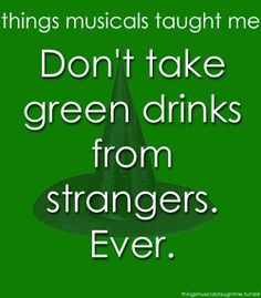 Things the musical Wicked taught me - Don't take green drinks from strangers. Ever. FREAL! :) <3 WICKED