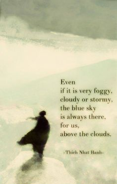 We may not see them at times, but keep in mind that the gorgeous blue sky by Day and Moon and Stars at night are still always there for us above the clouds ...