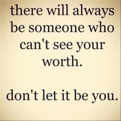 There will always be someone who can't see your worth Don't let it be you.  Check: http://www.illulife.com/ for more!