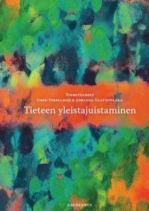 Tieteen yleistajuistaminen / toimittaneet Urpu Strellman & Johanna Vaattovaara.