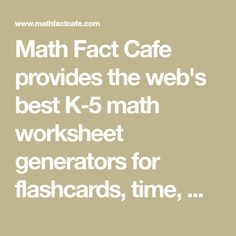 Math Fact Cafe provides the web's best K-5 math worksheet generators for flashcards, time, money, word problems, games, and more. All worksheets are free and printable.
