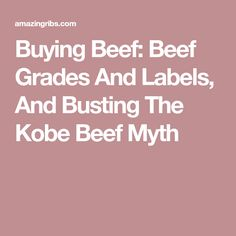 Buying Beef: Beef Grades And Labels, And Busting The Kobe Beef Myth