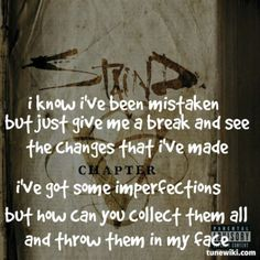 I know I've been mistaken but just give me a break and see the changes that I've made. I've got some imperfections but how can you collect them all and throw them in my face. Staind