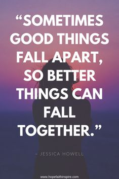 """""""Sometimes good things fall apart, so better things can fall together."""" ~ Jessica Howell 