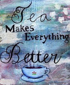 Tea makes everything better-why yes, yes it does