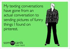 My texting conversations have gone from an actual conversation to sending pictures of funny things I found on pinterest. | Friendship Ecard | someecards.com