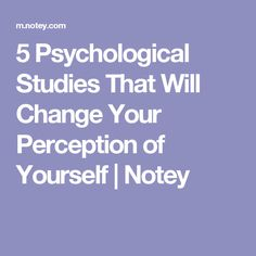 5 Psychological Studies That Will Change Your Perception of Yourself | Notey