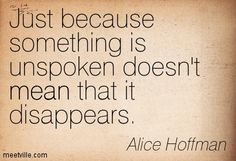 Just because something is unspoken doesn't mean that it disappears. Alice Hoffman