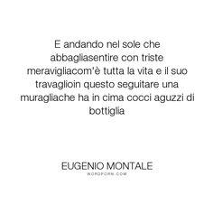 """Eugenio Montale - """"E andando nel sole che abbagliasentire con triste meravigliacom'� tutta la vita e..."""". poetry"""