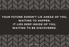 Graduation Quotes: Your future doesn't lie ahead of you...it lies deep inside of you, waiting to be discovered.