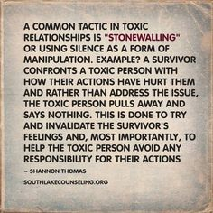 "A common tactic in toxic relationships is ""stonewalling"" or using silence as a form of manipulation. Example: A survivor confronts a toxic person with how their actions have hurt them and rather than address the issue, the toxic person pulls away and says nothing. This is done to try and invalidate the survivor's feelings and, most importantly, to help the toxic person avoid any responsibility for their actions."