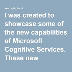 I was created to showcase some of the new capabilities of Microsoft Cognitive Services. These new capabilities are the result of years of research advancements (some of them summarized here). Specifically, I use Computer Vision and Natural Language to describe contents of images. I am still learning, so sometimes I get things wrong.