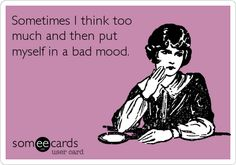 Sometimes I think too much and then put myself in a bad mood.