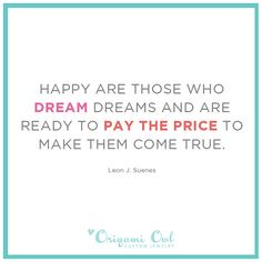 Happy are those who dream dreams and are ready to pay the price to make them come true.      http://nora.origamiowl.com