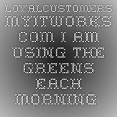 loyalcustomers.myitworks.com I am using the Greens each morning for energy! Love them!
