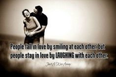People fall in love by smiling at each other, people stay in love by laughing with each other.