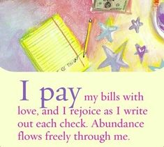 I pay my bills with love and I rejoice as I write out each check. Abundance flows freely through me. ~ Louise L. Hay