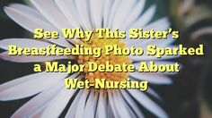 See Why This Sister's Breastfeeding Photo Sparked a Major Debate About Wet-Nursing - http://doublebabystrollerreviews.net/blog/2016/09/19/see-why-this-sisters-breastfeeding-photo-sparked-a-major-debate-about-wet-nursing/