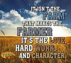 """It isn't the farm that makes the farmer. It's the love, hard work, and character."""