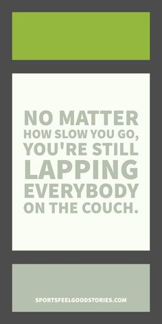 """Fitness Quotes and Workout Sayings for those in training.  Example quote: """"No matter how slow you go, you're still going faster than everybody sitting on the couch.""""  Motivational and inspirational. Great training quotes - good for posters, captions, posts, emails and more."""
